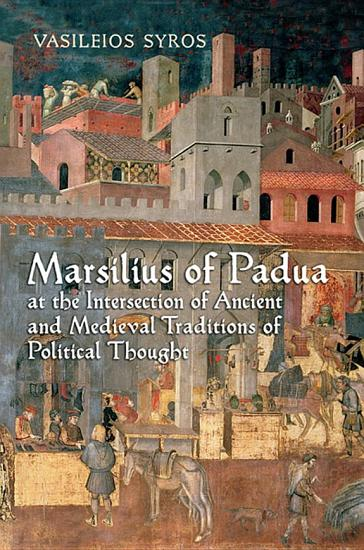 Marsilius of Padua at the Intersection of Ancient and Medieval Traditions of Political Thought PDF