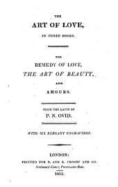 The Art of Love ... The Remedy of Love, The Art of Beauty, and Amours. From the Latin of P. N. Ovid. With Six Elegant Engravings