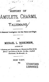 History of Amulets, Charms and Talismans: A Historical Investigation Into Their Nature and Origin