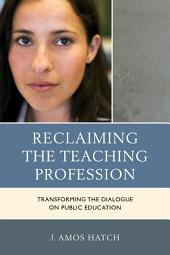 Reclaiming the Teaching Profession: Transforming the Dialogue on Public Education