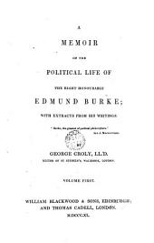 A Memoir of the Political Life of the Right Honourable Edmund Burke, 1: With Extracts from His Writings