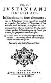 Dn. N. Ivstiniani Perpetvi Avg. Institutionum siue elementorum per Tribunianum ... Theophilum & Dorotheum ... lib. IIII. emendatißimi. Quibus accesserunt Nouellæ constitutiones quædam ... ab Irnerio epitomatæ ... In eosdem libros Iac. Cuiacii Notæ ... Cum varijs ac pernecessarijs Indicibus