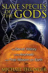 Slave Species of the Gods: The Secret History of the Anunnaki and Their Mission on Earth, Edition 2