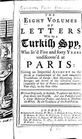 The Eight Volumes of Letters Writ by a Turkish Spy, who Liv'd Five and Forty Years Undiscover'd at Paris: Giving an Impartial Account to the Divan at Constantinople of the Most Remarkable Transactions of Europe: and Discovering Several Intrigues and Secrets of the Christian Courts (especially of that of France) Continued from the Year 1637, to the Year 1682. Written Originally in Arabick. Translated Into Italian, from Thence Into English. And Now Published with a Large Historical Preface and Index to Illustrate the Whole, Volume 1