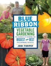 Blue Ribbon Vegetable Gardening: The Secrets to Growing the Biggest and Best Prizewinning Produce