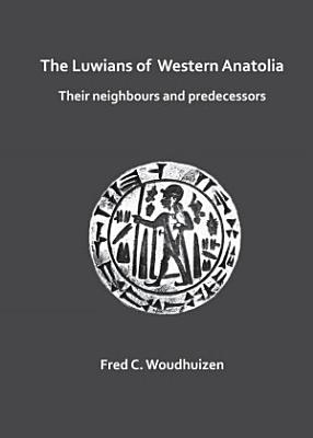 The Luwians of Western Anatolia  Their Neighbours and Predecessors