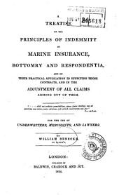 A Treatise on the Principles of Indemnity in Marine Insurance, Bottomry and Respondentia, and on Their Practical Application in Effecting Those Contracts, and in the Adjustment of All Claims Arising Out of Them for the Use of Underwriters, Merchants, and Lawyers