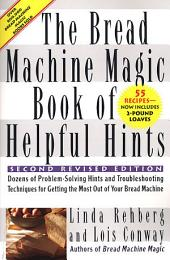 The Bread Machine Magic Book of Helpful Hints: Dozens of Problem-Solving Hints and Troubleshooting techniques for Getting the Most Out of Your Bread Machine, Edition 2
