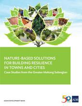 Nature-Based Solutions for Building Resilience in Towns and Cities: Case Studies from the Greater Mekong Subregion
