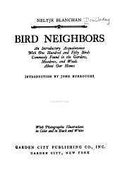Bird neighbors: an introductory acquaintance with one hundred and fifty birds commonly found in the gardens, meadows, and woods about our homes