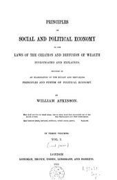 Principles of social and political economy or The laws of the creation and diffusion of wealth investigated and explained: Volume 1