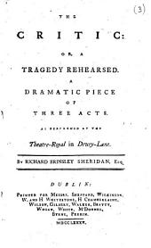 The Critic: Or, a Tragedy Rehearsed. A Dramatic Piece of Three Acts. As Performed at the Theatre-Royal in Drury-Lane. By Richard Brinsley Sheridan, Esq