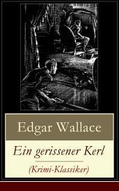 Ein gerissener Kerl (Krimi-Klassiker) - Vollständige deutsche Ausgabe: Ein spannender Edgar-Wallace-Krimi