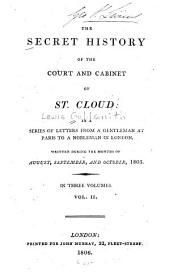 The Secret History of the Court and Cabinet of St. Cloud: In a Series of Letters from a Resident in Paris to a Nobleman in London, Written During the Months of August, September, and October, 1805, Volume 2