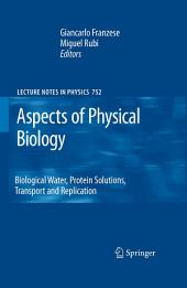 Aspects of Physical Biology: Biological Water, Protein Solutions, Transport and Replication