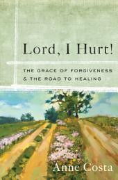 Lord, I Hurt!: The Grace of Forgiveness and the Road to Healing