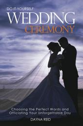 Do It Yourself Wedding Ceremony: Creating and Officiating Your Unforgettable Day