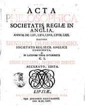 Acta philosophica Societatis regiæ in Anglia, anni 1665., 66., 67., 68., 69. Auctore Henrico Oldenburgio, Societatis reg. secr. Anglice conscripta et in Latinum versa interprete C. S. nunc interum, adjecto indice accurato edita