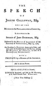The Speech of Joseph Galloway, Esq: One of the Members for Philadelphia County; in Answer to the Speech of John Dickinson, Esq; Delivered in the House of Assembly of the Province of Pennsylvania, May 24, 1764. ... With a Preface by a Member of the Assembly, Volume 11