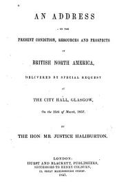 An Address on the Present Condition, Resources and Prospects of British North America: Delivered by Special Request at the City Hall, Glasgow, on the 25th of March, 1857