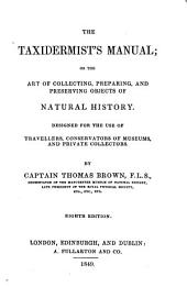 The Taxidermist's Manual; Or the Art of Collecting, Preparing and Preserving Objects of Natural History: Designed for the Use of Travellers, Conservators of Museums and Private Collectors