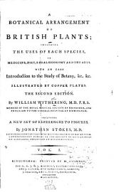 A Botanical Arrangement of British Plants: Including the Uses of Each Species, in Medicine, Diet, Rural Economy and the Arts. With an Easy Introduction to the Study of Botany, &c., &c. Illustrated by Copper Plates
