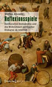 Reflexionsspiele: Deliberative Demokratie und die Wirklichkeit politischer Diskurse im Internet