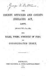 The County Officers and Courts (Ireland) Act, 1877, (40 & 41 Vic., Cap. 56): With Rules, Forms, Schedule of Fees and Consolidated Index