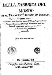 Della fabrica del mondo, di m. Francesco Alunno da Ferrara, libri dieci. Ne' quali si contengono le voci di Dante, del Petrarca, del Boccaccio, & d'altri buoni autthori, mediante le quali si possono scriuendo esprimere tutti i concetti dell'huomo di qualunque cosa creata. Con vn nuouo Vocabulario in fine, di tutte quelle voci, che mancauano nella Fabrica, & si leggono in diuersi altri autthori antichi & moderni; aggiunto da m. Thomaso Porcacchi per intera sodisfattione di chi desidera hauer piena cognitione della nostra lingua. Con due tauole copiosissime