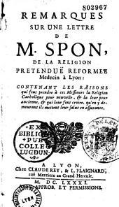 Remarques sur une lettre de M. Spon, de la religion prétendue réformée, médecin à Lyon, contenant les raisons qui font prendre à ces Messieurs la religion catholique pour nouvelle et la leur (réformée) pour ancienne