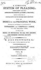A Complete System of Pleading: Comprehending the Most Approved Precedents and Forms of Practice : Chiefly Consisting of Such as Have Never Before Been Printed : with an Index to the Principal Work, Incorporating and Making it a Continuation of Townshend's and Cornwall's Tables, to the Present Time; as Well as an Index of Reference to All the Ancient and Modern Entries Extant, Volume 9