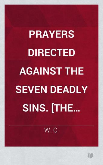 Prayers directed against the Seven Deadly Sins   The preface signed  W  C   PDF