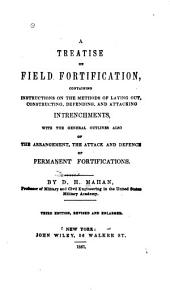 A Treatise on Field Fortification: Containing Instructions on the Methods of Laying Out, Constructing, Defending, and Attacking Intrenchments, with the General Outlines Also of the Arrangement, the Attack and Defence of Permanent Fortifications
