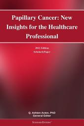 Papillary Cancer: New Insights for the Healthcare Professional: 2012 Edition: ScholarlyPaper