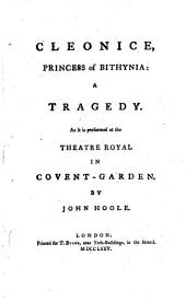 Cleonice, princess of Bithynia: a tragedy. As it is performed at the Theatre Royal in Covent-Garden. By John Hoole