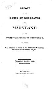 Report to the House of Delegates of Maryland, by the Committee on Internal Improvement, to which was Referred So Much of the Executive Communication as Relates to that Subject. December Session, 1821