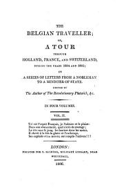 The Belgian Traveller, Or, A Tour Through Holland, France, and Switzerland, During the Years 1804 and 1805: In a Series of Letters from a Nobleman to a Minister of State, Volume 2