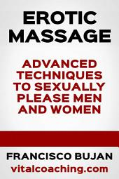 Erotic Massage - Advanced Techniques To Sexually Please Men And Women