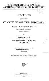 Hearings Before the Committee on the Judiciary, House of Representatives, Sixty-sixth Congress, First[-third] Session: pt. 1. Additional judge in Tennessee. Additional terms of court in Kentucky