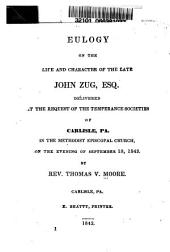 Eulogy on the Life and Character of the Late John Zug, Esq: Delivered at the Request of the Temperance Societies of Carlisle, Pa., in the Methodist Episcopal Church, on the Evening of September 18, 1843
