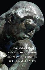 Pragmatism - A New Name for Some Old Ways of Thinking