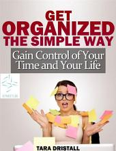 Get organized the simple way gain control of your time and y
