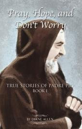 Pray, Hope, and Don't Worry: True Stories of Padre Pio: Book 1