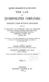 Economic Legislation of All the States: The Law of Incorporated Companies Operating Under Municipal Franchises, Such as Illuminating Gas Companies, Fuel Gas Companies, Electric Central Station Companies, Telephone Companies, Street Railway Companies, Water Companies, Etc., Preceded by a Suggestive Discussion of the Economic Principles Involved in the Operation, Control, and Service of Such Companies, Volume 1