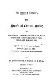 Beneficium Christi: The Benefit of Christ's Death; Or, The Glorious Riches of God's Free Grace, which Every True Believer Receives by Jesus Christ and Him Crucified