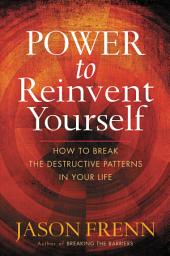 Power to Reinvent Yourself: How to Break the Destructive Patterns in Your Life