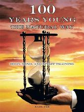 One Hundred Years Young the Natural Way: Body, Mind, and Spirit Training