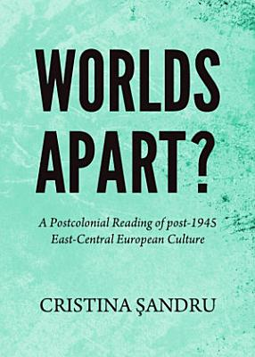 Worlds Apart  A Postcolonial Reading of post 1945 East Central European Culture PDF