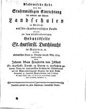 Akademische Rede von der stufenmäßigen Einrichtung der niedern und höhern Landschulen in Rücksicht auf die churbaierischen Lande: welche an dem höchsterfreulichen Geburtstagsfeste Sr. churfürstl. Durchlaucht in dem akademischen Saale in München den 28. März 1774 abgelesen worden
