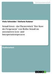 """Strauß lesen - das Theaterstück """"Der Kuss des Vergessens"""" von Botho Strauß im assoziativen Lese- und Interpretationsprozess"""